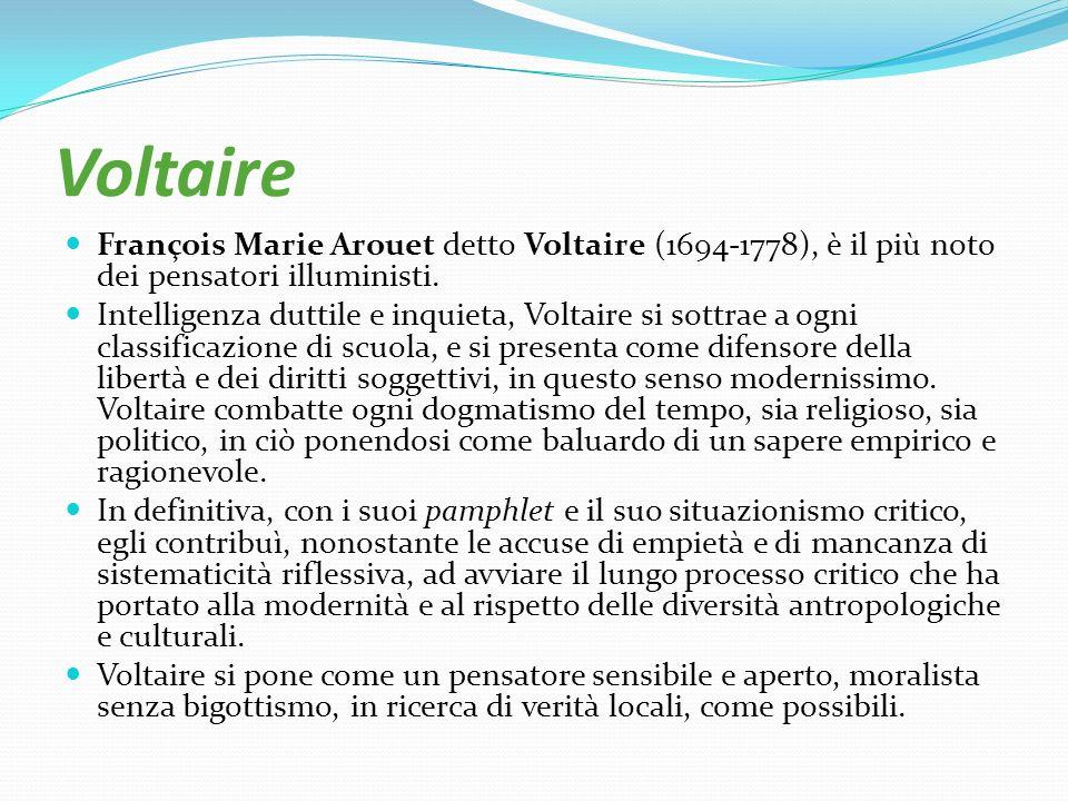 Voltaire François Marie Arouet detto Voltaire (1694-1778), è il più noto dei pensatori illuministi. Intelligenza duttile e inquieta, Voltaire si sottr