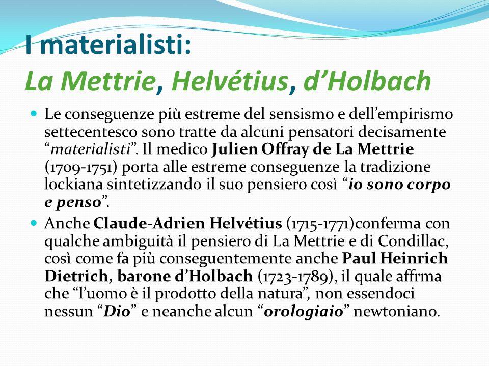 I materialisti: La Mettrie, Helvétius, dHolbach Le conseguenze più estreme del sensismo e dellempirismo settecentesco sono tratte da alcuni pensatori