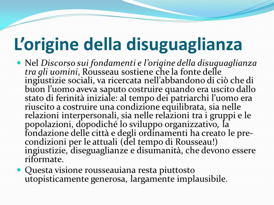 Lorigine della disuguaglianza Nel Discorso sui fondamenti e lorigine della disuguaglianza tra gli uomini, Rousseau sostiene che la fonte delle ingiust