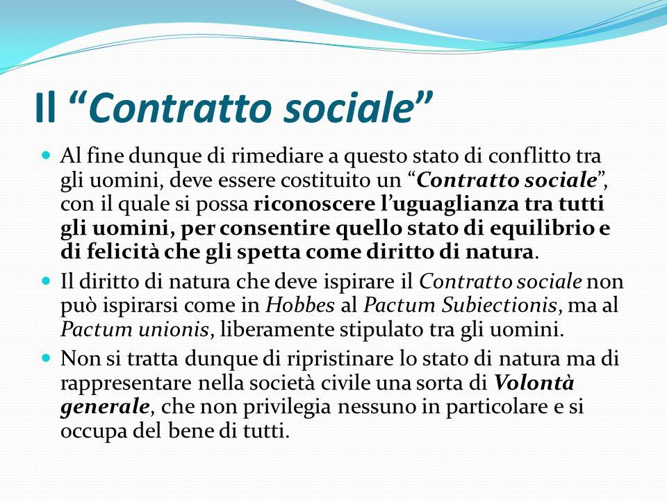Il Contratto sociale Al fine dunque di rimediare a questo stato di conflitto tra gli uomini, deve essere costituito un Contratto sociale, con il quale