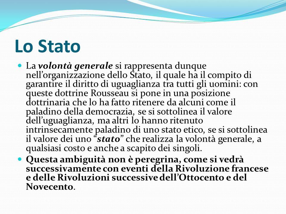 Lo Stato La volontà generale si rappresenta dunque nellorganizzazione dello Stato, il quale ha il compito di garantire il diritto di uguaglianza tra t