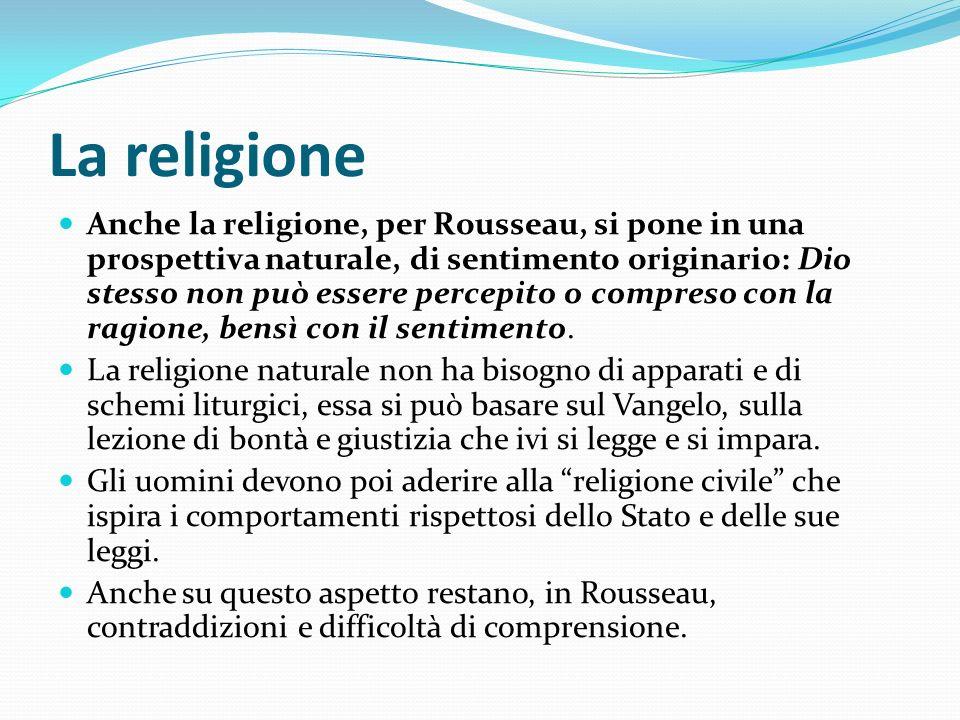 La religione Anche la religione, per Rousseau, si pone in una prospettiva naturale, di sentimento originario: Dio stesso non può essere percepito o co