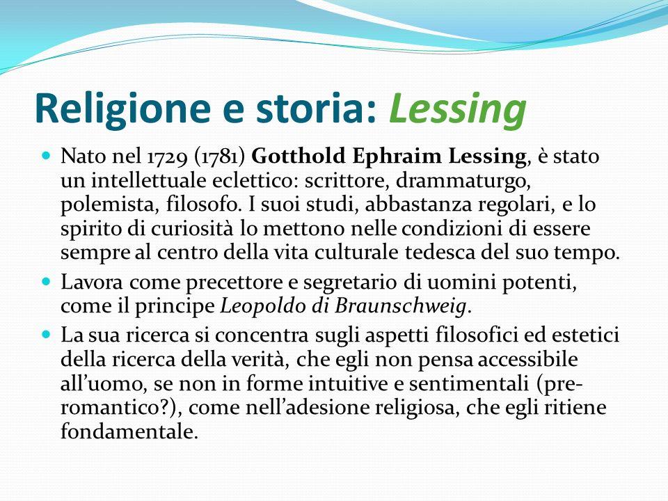 Religione e storia: Lessing Nato nel 1729 (1781) Gotthold Ephraim Lessing, è stato un intellettuale eclettico: scrittore, drammaturgo, polemista, filo