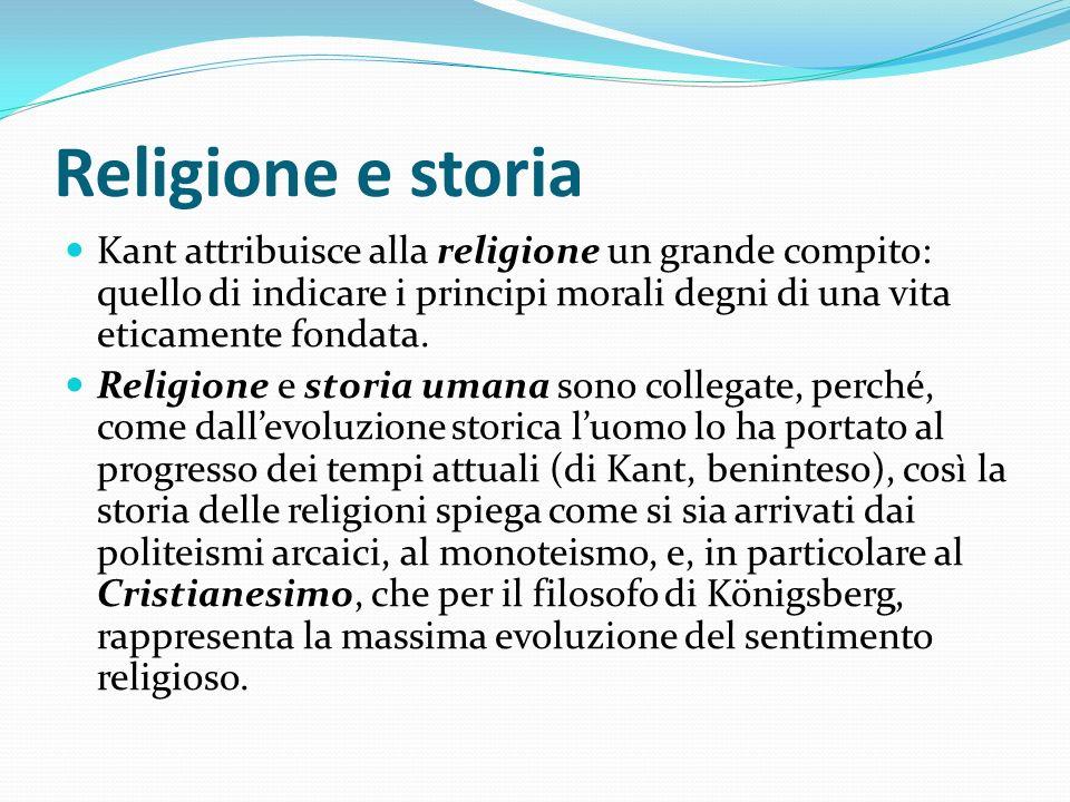 Religione e storia Kant attribuisce alla religione un grande compito: quello di indicare i principi morali degni di una vita eticamente fondata. Relig