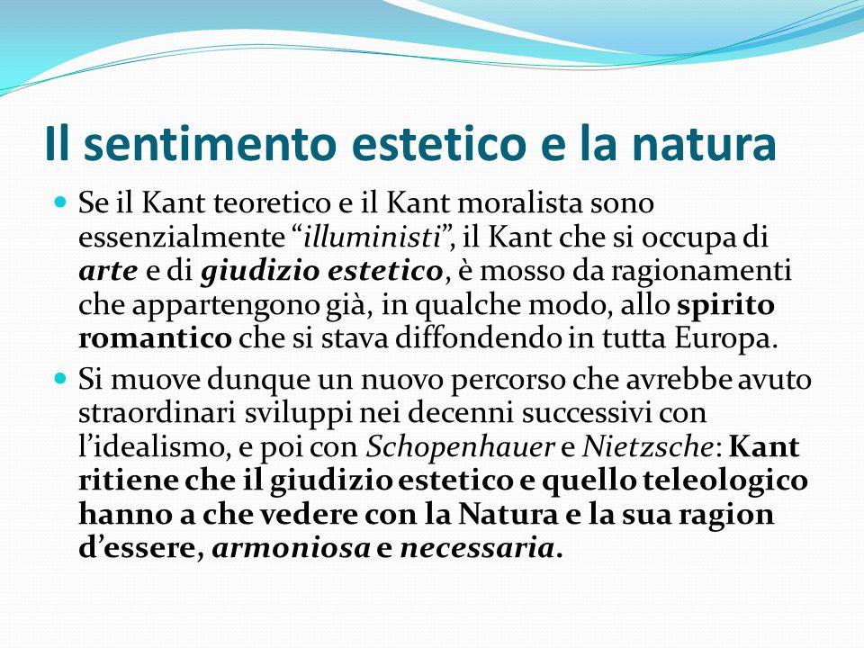 Il sentimento estetico e la natura Se il Kant teoretico e il Kant moralista sono essenzialmente illuministi, il Kant che si occupa di arte e di giudiz