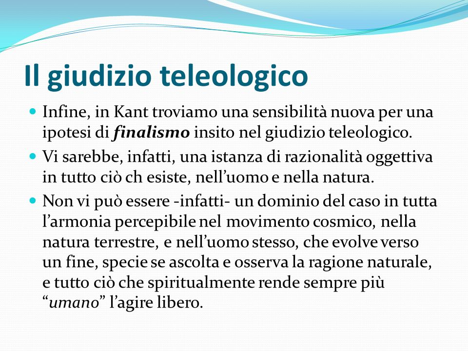 Il giudizio teleologico Infine, in Kant troviamo una sensibilità nuova per una ipotesi di finalismo insito nel giudizio teleologico. Vi sarebbe, infat