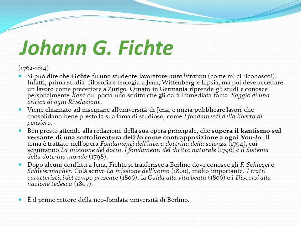 Johann G. Fichte (1762-1814) Si può dire che Fichte fu uno studente lavoratore ante litteram (come mi ci riconosco!). Infatti, prima studia filosofia