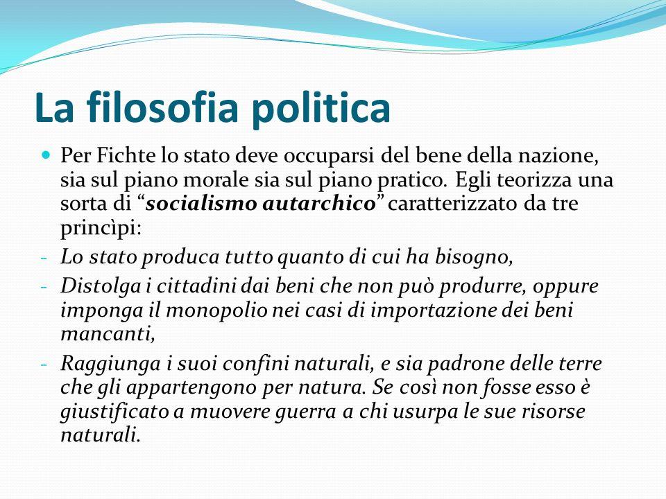 La filosofia politica Per Fichte lo stato deve occuparsi del bene della nazione, sia sul piano morale sia sul piano pratico. Egli teorizza una sorta d
