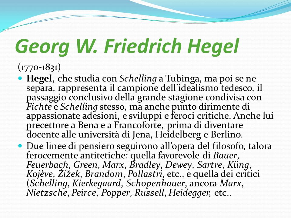 Georg W. Friedrich Hegel (1770-1831) Hegel, che studia con Schelling a Tubinga, ma poi se ne separa, rappresenta il campione dellidealismo tedesco, il