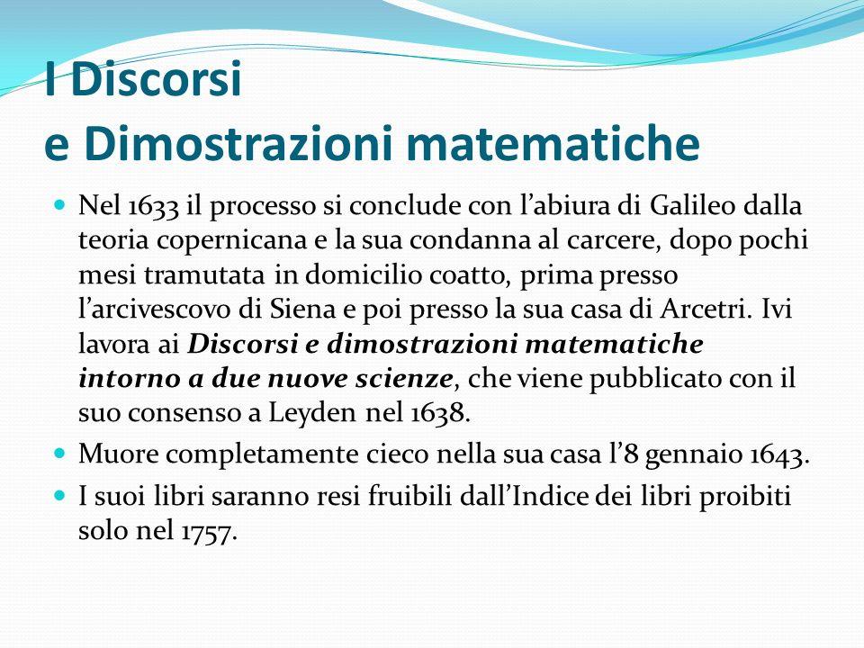 I Discorsi e Dimostrazioni matematiche Nel 1633 il processo si conclude con labiura di Galileo dalla teoria copernicana e la sua condanna al carcere,