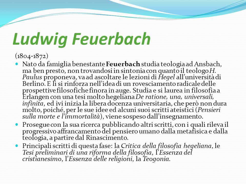 Ludwig Feuerbach (1804-1872) Nato da famiglia benestante Feuerbach studia teologia ad Ansbach, ma ben presto, non trovandosi in sintonia con quanto il