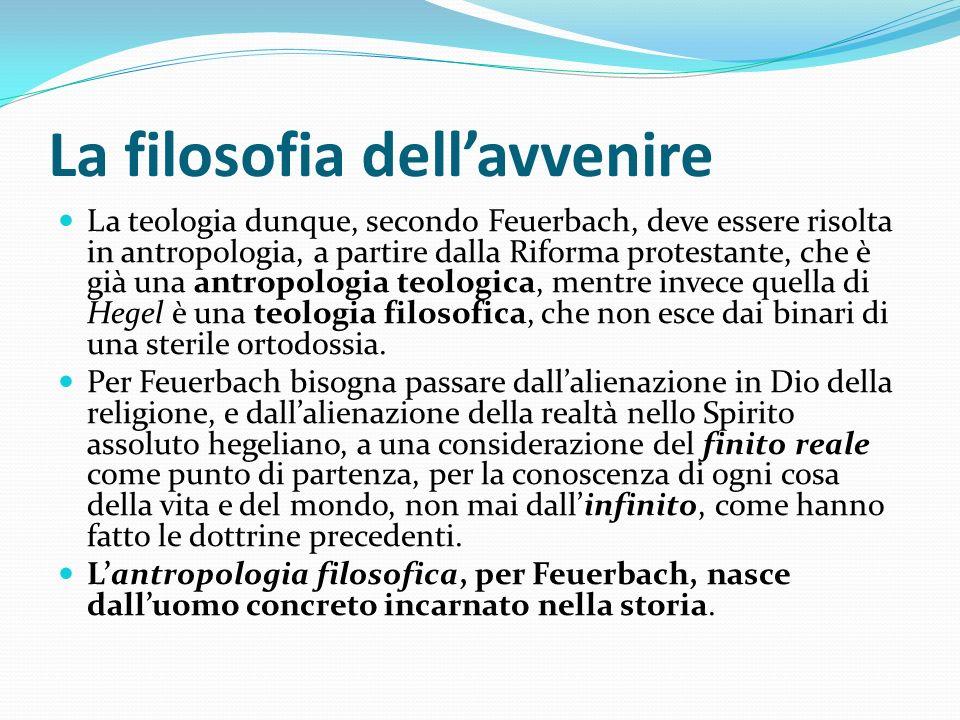 La filosofia dellavvenire La teologia dunque, secondo Feuerbach, deve essere risolta in antropologia, a partire dalla Riforma protestante, che è già u