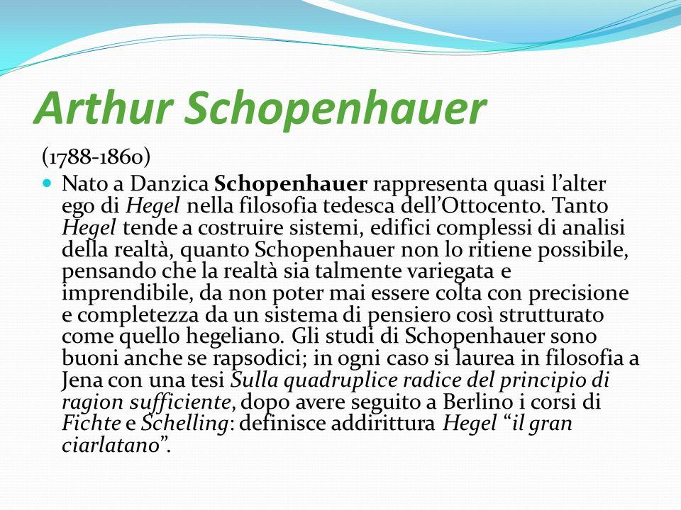 Arthur Schopenhauer (1788-1860) Nato a Danzica Schopenhauer rappresenta quasi lalter ego di Hegel nella filosofia tedesca dellOttocento. Tanto Hegel t
