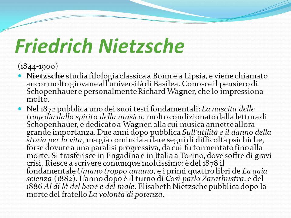 Friedrich Nietzsche (1844-1900) Nietzsche studia filologia classica a Bonn e a Lipsia, e viene chiamato ancor molto giovane alluniversità di Basilea.