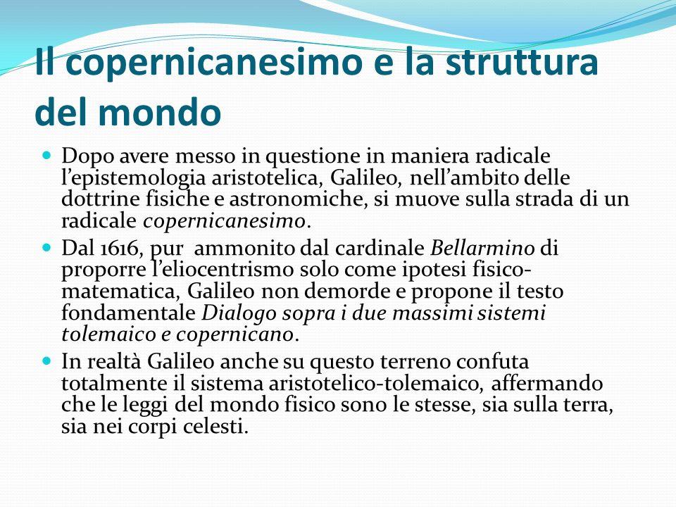 Il copernicanesimo e la struttura del mondo Dopo avere messo in questione in maniera radicale lepistemologia aristotelica, Galileo, nellambito delle d