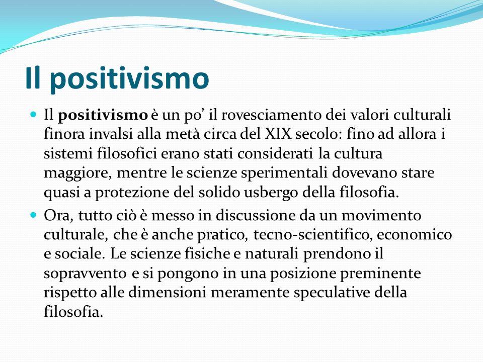 Il positivismo Il positivismo è un po il rovesciamento dei valori culturali finora invalsi alla metà circa del XIX secolo: fino ad allora i sistemi fi
