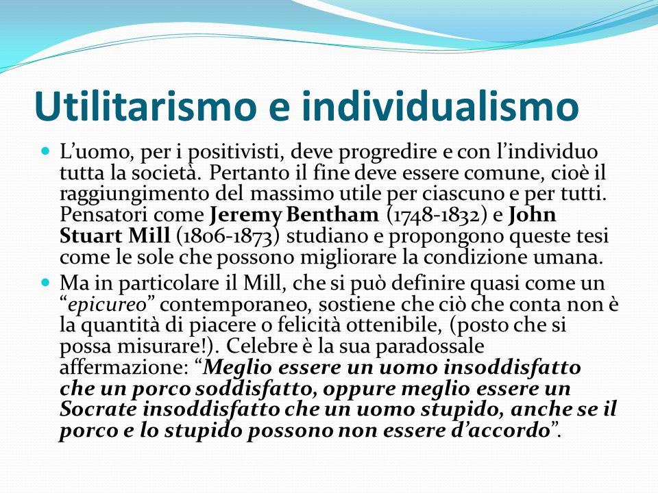 Utilitarismo e individualismo Luomo, per i positivisti, deve progredire e con lindividuo tutta la società. Pertanto il fine deve essere comune, cioè i