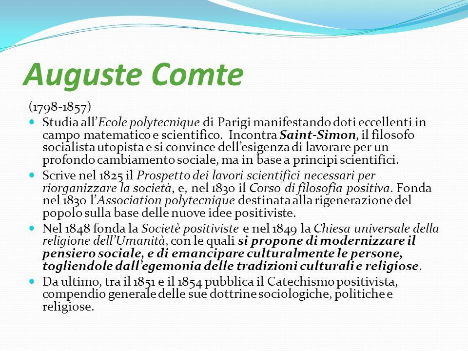 Auguste Comte (1798-1857) Studia allEcole polytecnique di Parigi manifestando doti eccellenti in campo matematico e scientifico. Incontra Saint-Simon,