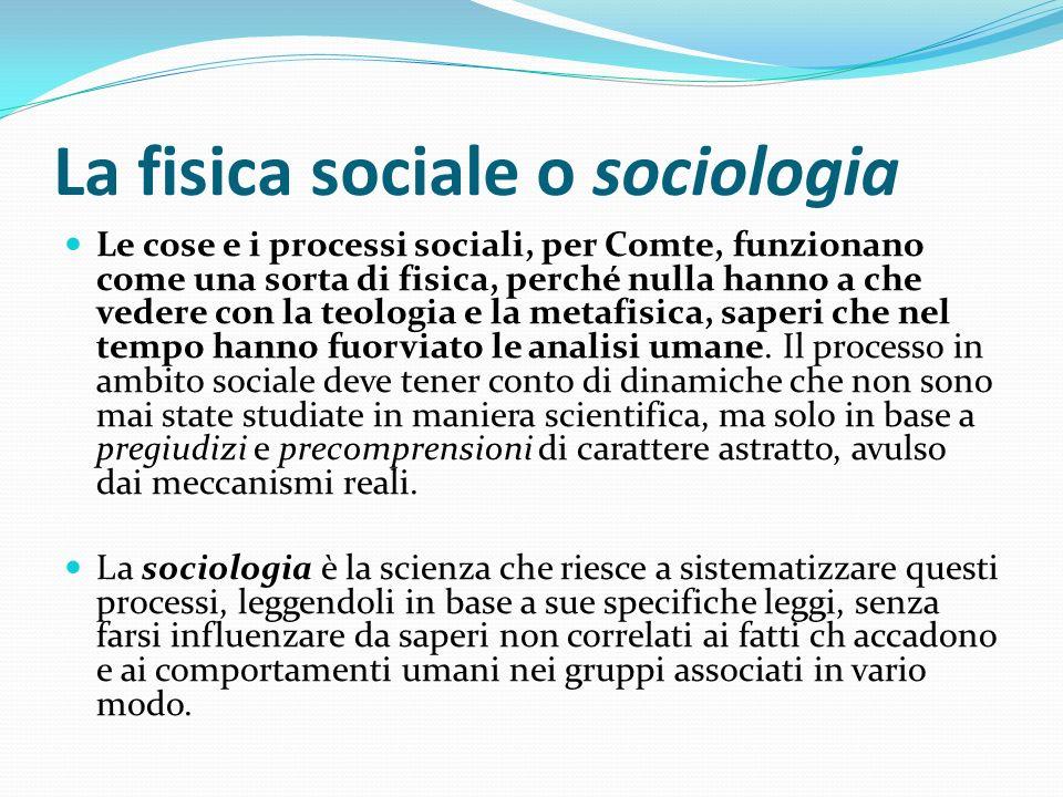 La fisica sociale o sociologia Le cose e i processi sociali, per Comte, funzionano come una sorta di fisica, perché nulla hanno a che vedere con la te