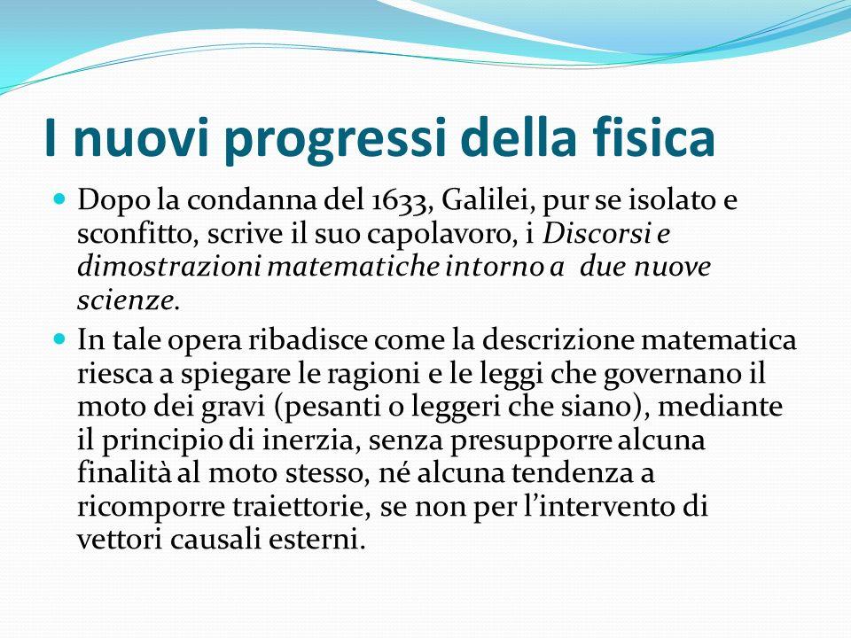 I nuovi progressi della fisica Dopo la condanna del 1633, Galilei, pur se isolato e sconfitto, scrive il suo capolavoro, i Discorsi e dimostrazioni ma