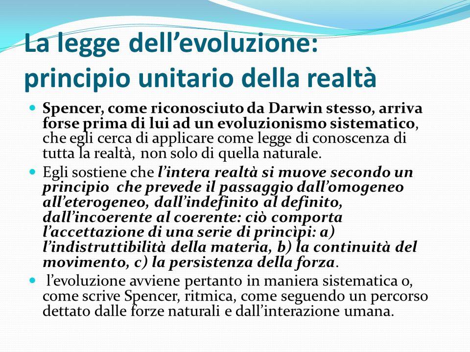 La legge dellevoluzione: principio unitario della realtà Spencer, come riconosciuto da Darwin stesso, arriva forse prima di lui ad un evoluzionismo si