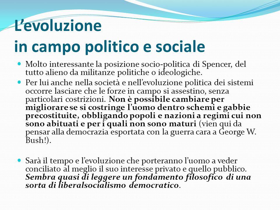 Levoluzione in campo politico e sociale Molto interessante la posizione socio-politica di Spencer, del tutto alieno da militanze politiche o ideologic