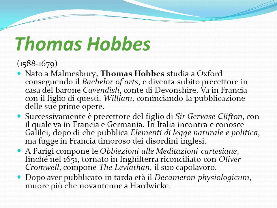 Thomas Hobbes (1588-1679) Nato a Malmesbury, Thomas Hobbes studia a Oxford conseguendo il Bachelor of arts, e diventa subito precettore in casa del ba