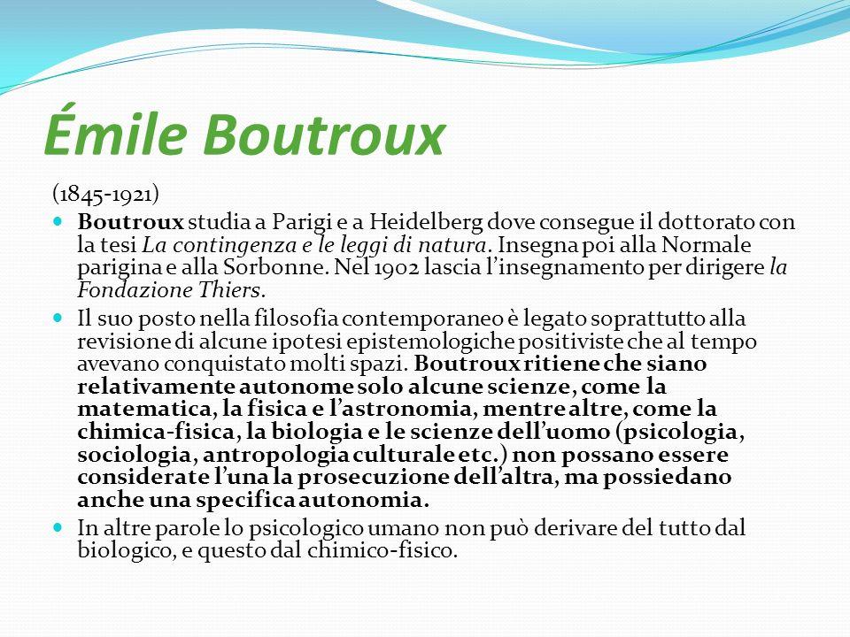 Émile Boutroux (1845-1921) Boutroux studia a Parigi e a Heidelberg dove consegue il dottorato con la tesi La contingenza e le leggi di natura. Insegna