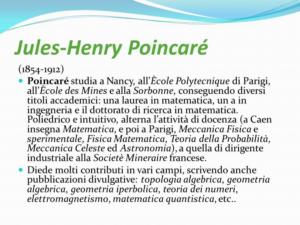 Jules-Henry Poincaré (1854-1912) Poincaré studia a Nancy, allÈcole Polytecnique di Parigi, allÈcole des Mines e alla Sorbonne, conseguendo diversi tit