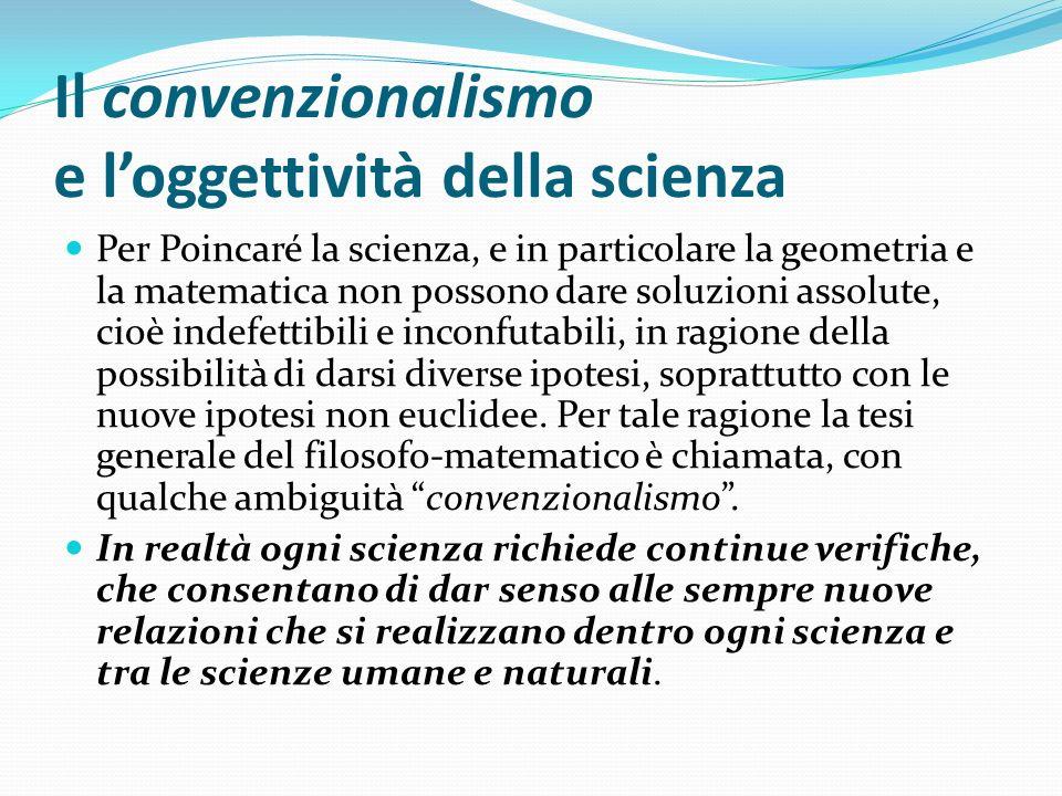 Il convenzionalismo e loggettività della scienza Per Poincaré la scienza, e in particolare la geometria e la matematica non possono dare soluzioni ass