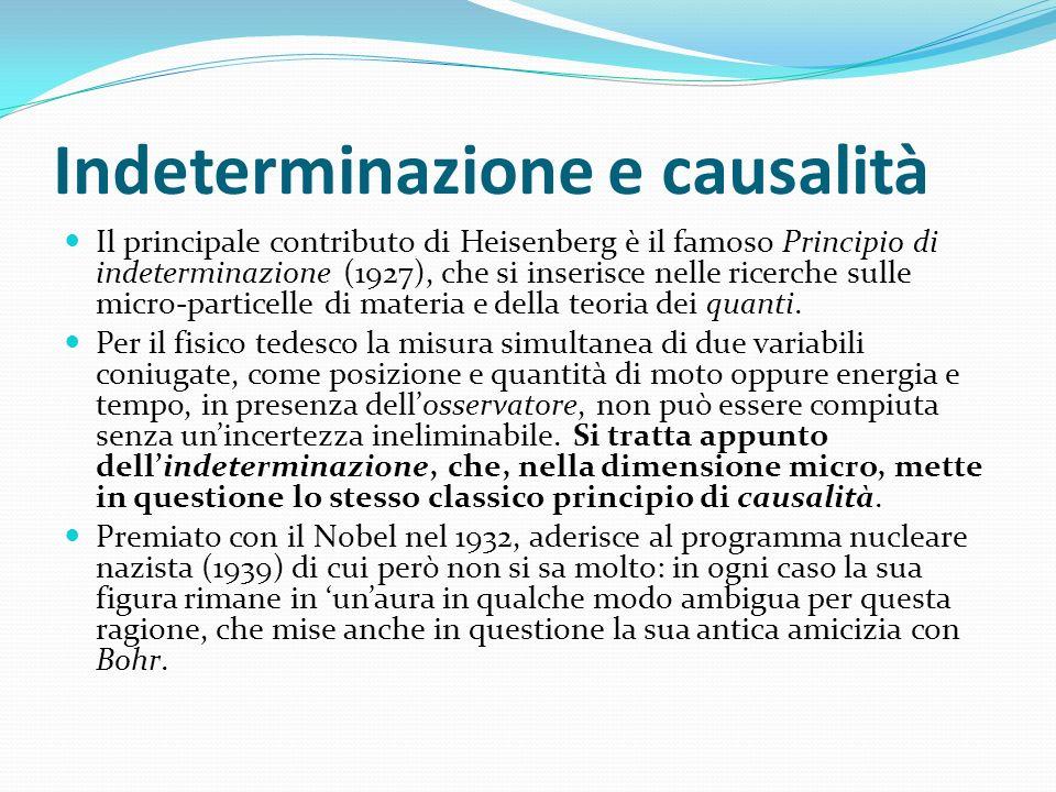 Indeterminazione e causalità Il principale contributo di Heisenberg è il famoso Principio di indeterminazione (1927), che si inserisce nelle ricerche
