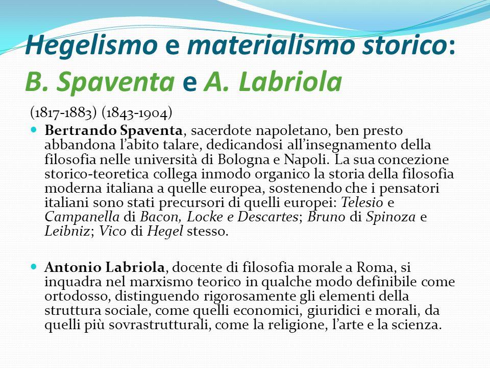 Hegelismo e materialismo storico: B. Spaventa e A. Labriola (1817-1883) (1843-1904) Bertrando Spaventa, sacerdote napoletano, ben presto abbandona lab