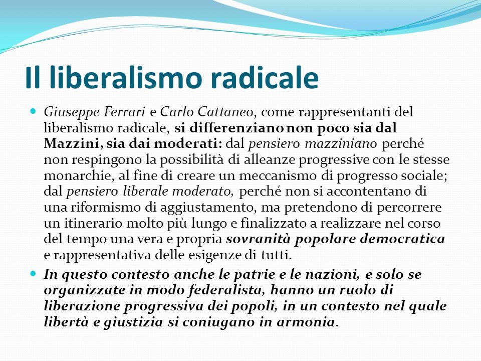 Il liberalismo radicale Giuseppe Ferrari e Carlo Cattaneo, come rappresentanti del liberalismo radicale, si differenziano non poco sia dal Mazzini, si