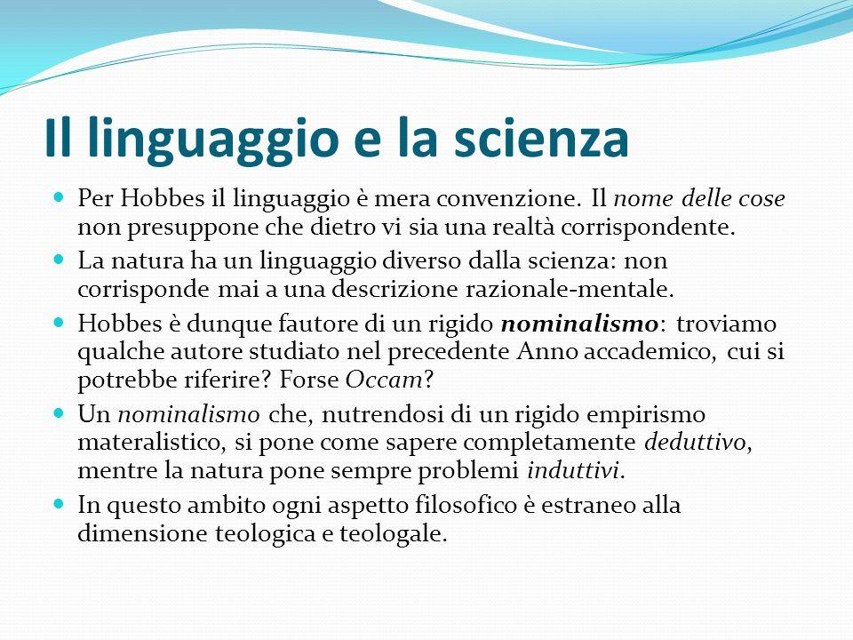 Il linguaggio e la scienza Per Hobbes il linguaggio è mera convenzione. Il nome delle cose non presuppone che dietro vi sia una realtà corrispondente.