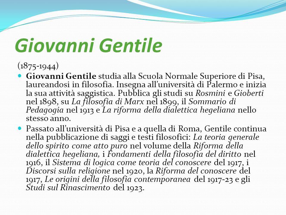 Giovanni Gentile (1875-1944) Giovanni Gentile studia alla Scuola Normale Superiore di Pisa, laureandosi in filosofia. Insegna alluniversità di Palermo