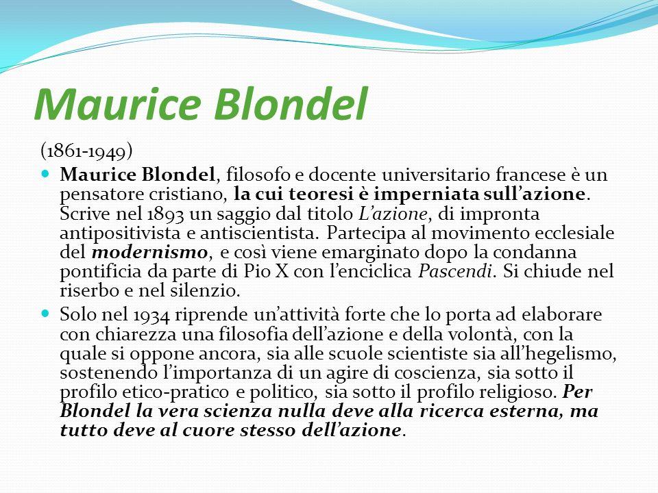 Maurice Blondel (1861-1949) Maurice Blondel, filosofo e docente universitario francese è un pensatore cristiano, la cui teoresi è imperniata sullazion