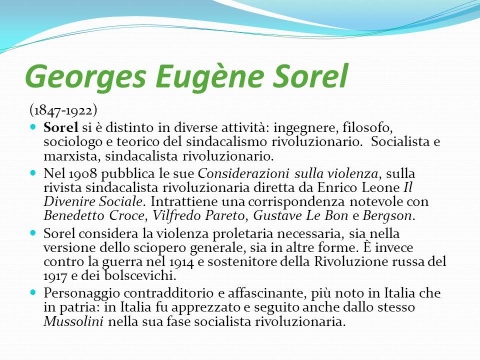 Georges Eugène Sorel (1847-1922) Sorel si è distinto in diverse attività: ingegnere, filosofo, sociologo e teorico del sindacalismo rivoluzionario. So