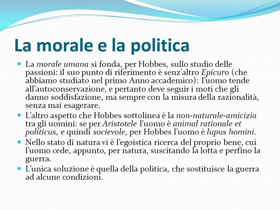 La morale e la politica La morale umana si fonda, per Hobbes, sullo studio delle passioni: il suo punto di riferimento è senzaltro Epicuro (che abbiam