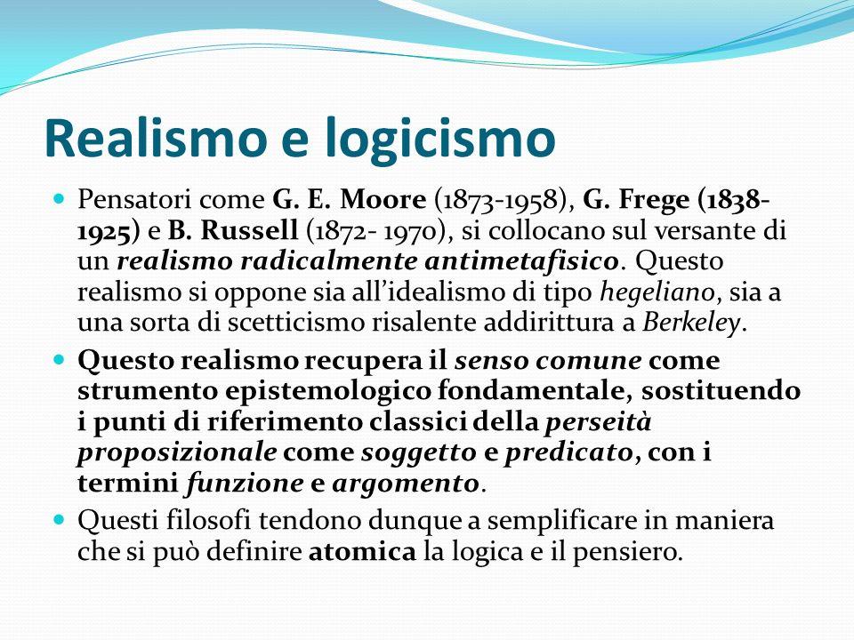 Realismo e logicismo Pensatori come G. E. Moore (1873-1958), G. Frege (1838- 1925) e B. Russell (1872- 1970), si collocano sul versante di un realismo
