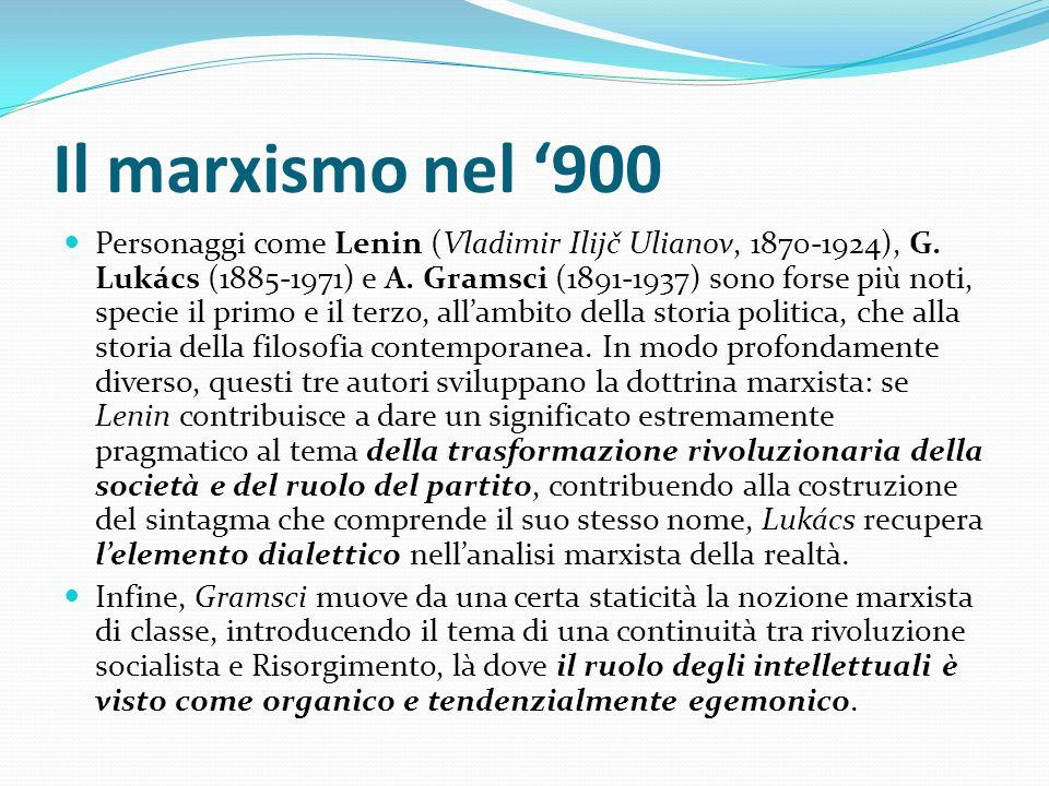 Il marxismo nel 900 Personaggi come Lenin (Vladimir Ilijč Ulianov, 1870-1924), G. Lukács (1885-1971) e A. Gramsci (1891-1937) sono forse più noti, spe