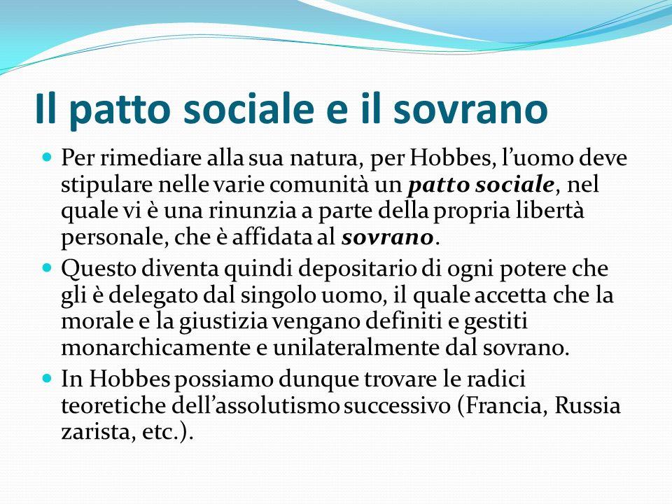 Il patto sociale e il sovrano Per rimediare alla sua natura, per Hobbes, luomo deve stipulare nelle varie comunità un patto sociale, nel quale vi è un
