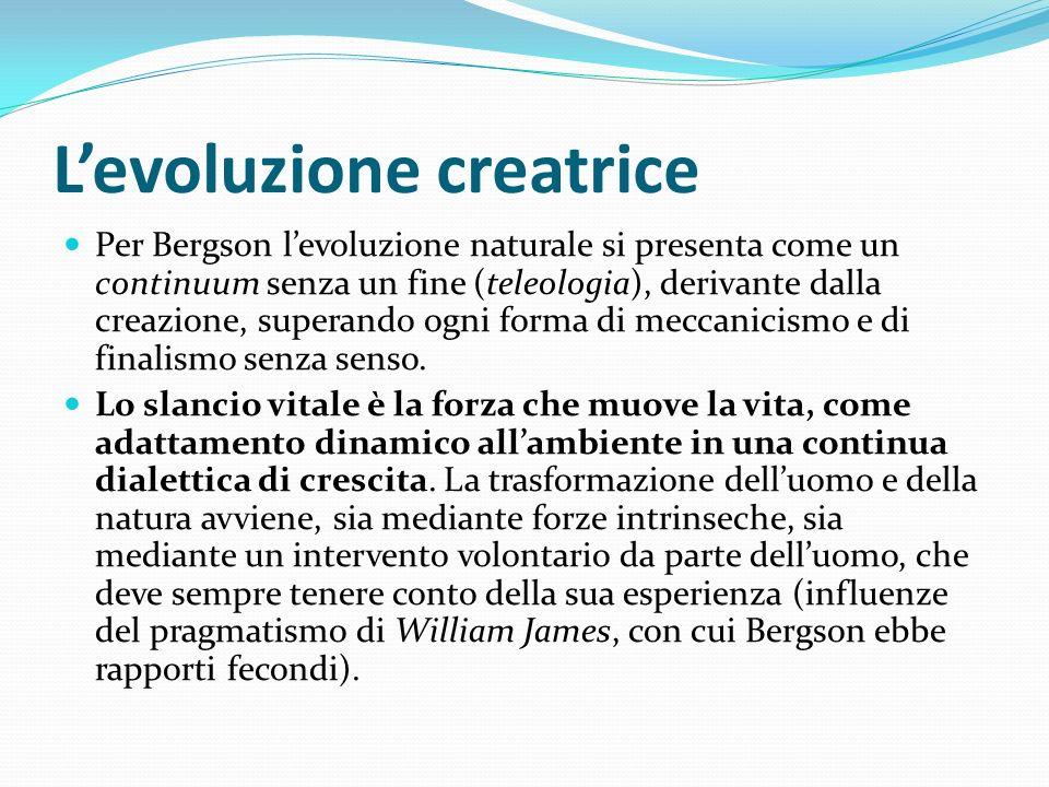 Levoluzione creatrice Per Bergson levoluzione naturale si presenta come un continuum senza un fine (teleologia), derivante dalla creazione, superando