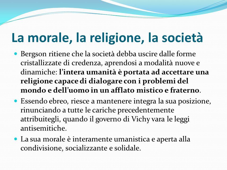 La morale, la religione, la società Bergson ritiene che la società debba uscire dalle forme cristallizzate di credenza, aprendosi a modalità nuove e d