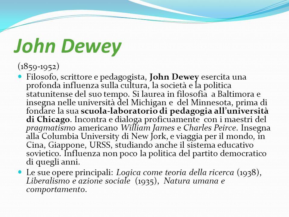 John Dewey (1859-1952) Filosofo, scrittore e pedagogista, John Dewey esercita una profonda influenza sulla cultura, la società e la politica statunite