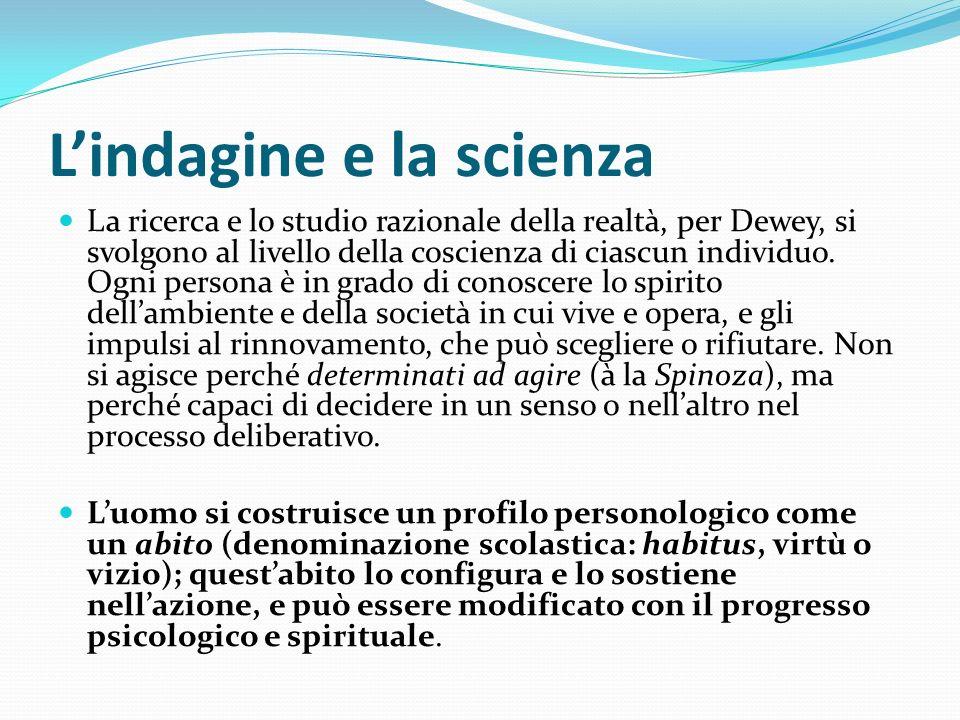 Lindagine e la scienza La ricerca e lo studio razionale della realtà, per Dewey, si svolgono al livello della coscienza di ciascun individuo. Ogni per