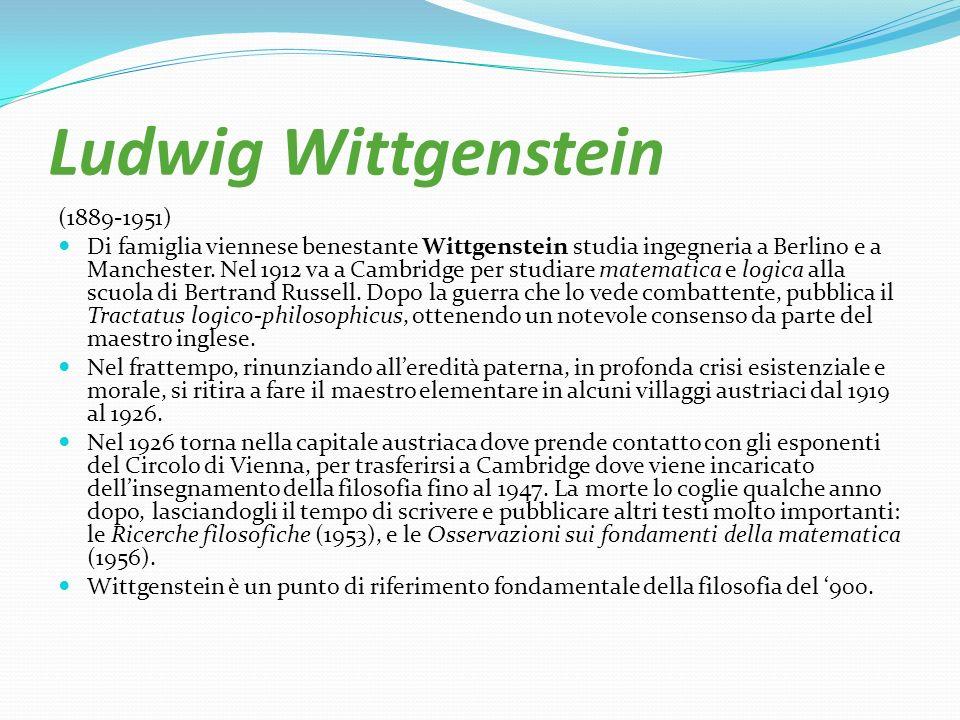 Ludwig Wittgenstein (1889-1951) Di famiglia viennese benestante Wittgenstein studia ingegneria a Berlino e a Manchester. Nel 1912 va a Cambridge per s
