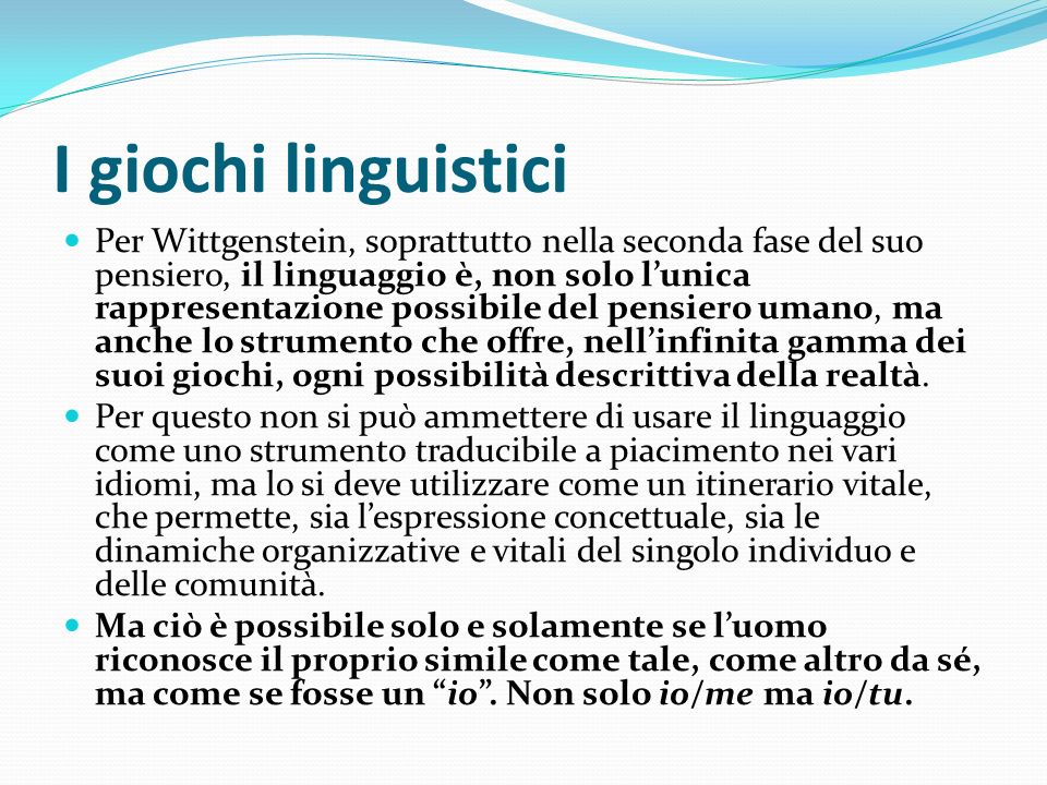 I giochi linguistici Per Wittgenstein, soprattutto nella seconda fase del suo pensiero, il linguaggio è, non solo lunica rappresentazione possibile de