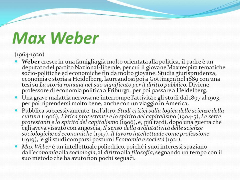 Max Weber (1964-1920) Weber cresce in una famiglia già molto orientata alla politica, il padre è un deputato del partito Nazional-liberale, per cui il