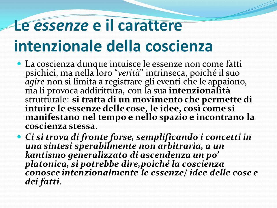 Le essenze e il carattere intenzionale della coscienza La coscienza dunque intuisce le essenze non come fatti psichici, ma nella loro verità intrinsec