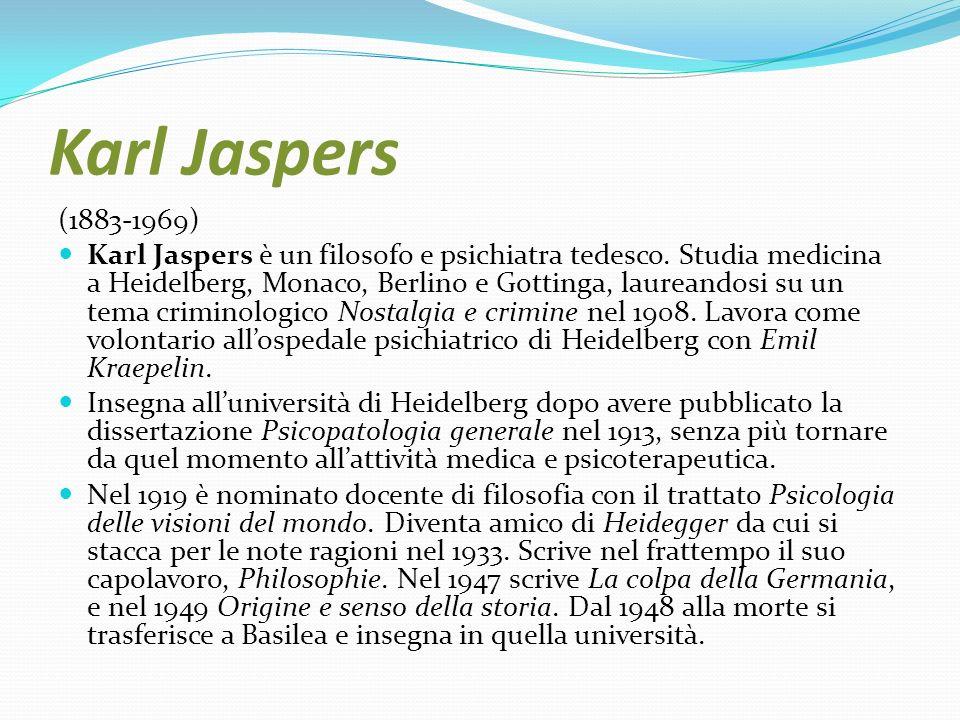 Karl Jaspers (1883-1969) Karl Jaspers è un filosofo e psichiatra tedesco. Studia medicina a Heidelberg, Monaco, Berlino e Gottinga, laureandosi su un